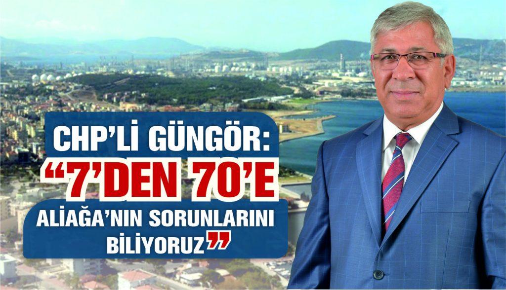 "CHP'Lİ GÜNGÖR ""7'DEN 70'E ALİAĞA'NIN SORUNLARINI BİLİYORUZ"""
